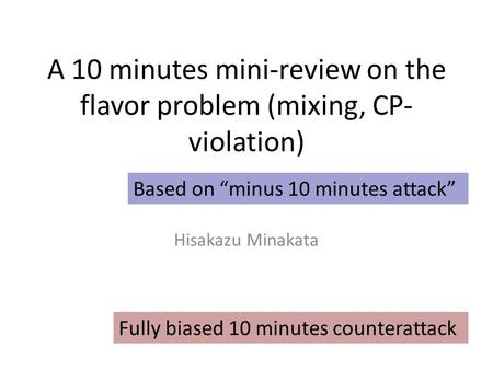 "A 10 minutes mini-review on the flavor problem (mixing, CP- violation) Hisakazu Minakata Based on ""minus 10 minutes attack"" Fully biased 10 minutes counterattack."