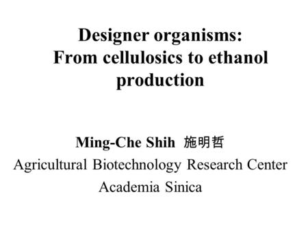 Designer organisms: From cellulosics to ethanol production Ming-Che Shih 施明哲 Agricultural Biotechnology Research Center Academia Sinica.