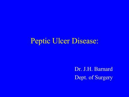 Peptic Ulcer Disease: Dr. J.H. Barnard Dept. of Surgery.