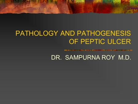 PATHOLOGY AND PATHOGENESIS OF PEPTIC ULCER DR. SAMPURNA ROY M.D.