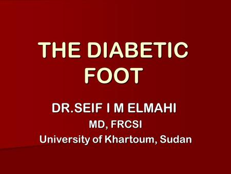 THE DIABETIC FOOT DR.SEIF I M ELMAHI MD, FRCSI University of Khartoum, Sudan.