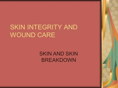 SKIN INTEGRITY AND WOUND CARE SKIN AND SKIN BREAKDOWN.