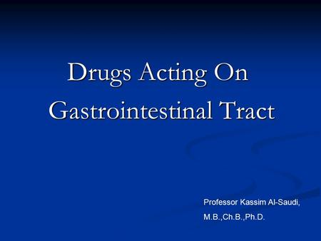 Drugs Acting On Gastrointestinal Tract Gastrointestinal Tract Professor Kassim Al-Saudi, M.B.,Ch.B.,Ph.D.