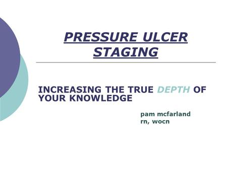 PRESSURE ULCER STAGING INCREASING THE TRUE DEPTH OF YOUR KNOWLEDGE pam mcfarland rn, wocn.