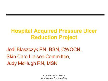 Confidential for Quality Improvement Purposes Only Hospital Acquired Pressure Ulcer Reduction Project Jodi Blaszczyk RN, BSN, CWOCN, Skin Care Liaison.