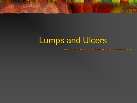 Lumps and Ulcers. Lumps: History When first noticed? What made patient notice the lump? Symptoms of the lump? Change since first noticed? Does it ever.