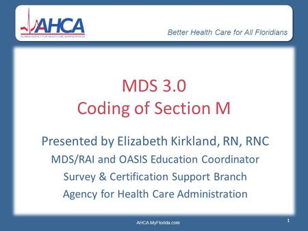 Better Health Care for All Floridians AHCA.MyFlorida.com MDS 3.0 Coding of Section M Presented by Elizabeth Kirkland, RN, RNC MDS/RAI and OASIS Education.