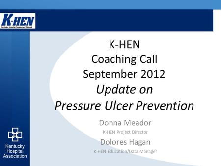 K-HEN Coaching Call September 2012 Update on Pressure Ulcer Prevention Donna Meador K-HEN Project Director Dolores Hagan K-HEN Education/Data Manager.