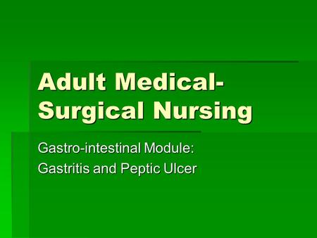 Adult Medical- Surgical Nursing Gastro-intestinal Module: Gastritis and Peptic Ulcer.