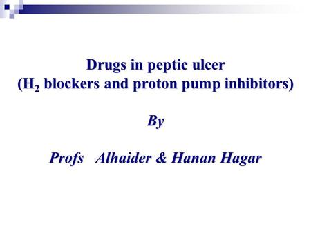 Drugs in peptic ulcer (H 2 blockers and proton pump inhibitors) By Profs Alhaider & Hanan Hagar.