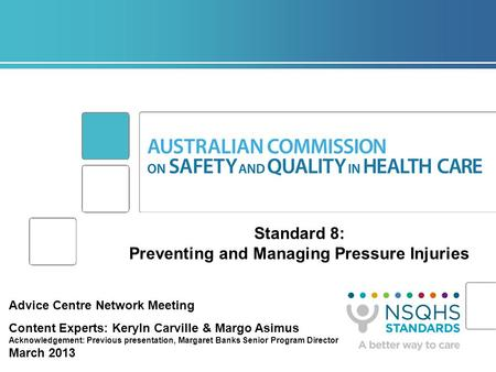 Standard 8: Preventing and Managing Pressure Injuries Advice Centre Network Meeting Content Experts: Keryln Carville & Margo Asimus Acknowledgement: Previous.