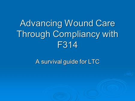 Advancing Wound Care Through Compliancy with F314 A survival guide for LTC.