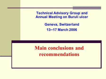 Main conclusions and recommendations Technical Advisory Group and Annual Meeting on Buruli ulcer Geneva, Switzerland 13 – 17 March 2006.