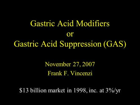 Gastric Acid Modifiers or Gastric Acid Suppression (GAS) November 27, 2007 Frank F. Vincenzi $13 billion market in 1998, inc. at 3%/yr.