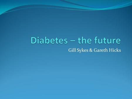 Gill Sykes & Gareth Hicks. What does the 'future' hold? Insulin pumps BGL monitoring without taking blood A diabetes vaccine Artificial pancreas Very.