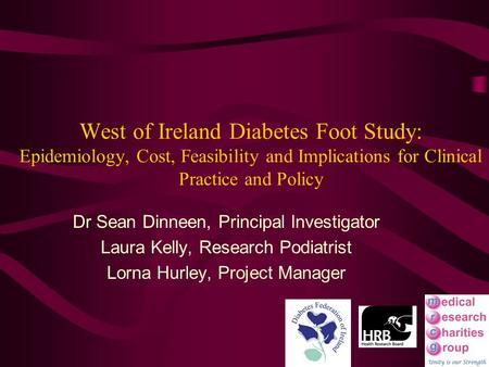 West of Ireland Diabetes Foot Study: Epidemiology, Cost, Feasibility and Implications for Clinical Practice and Policy Dr Sean Dinneen, Principal Investigator.