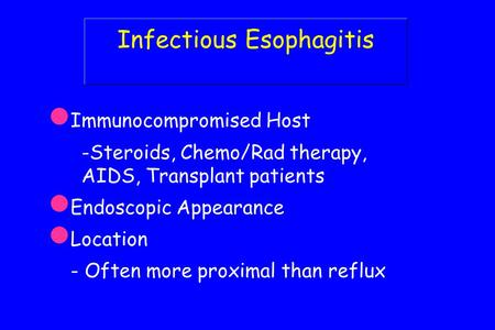 Infectious Esophagitis Immunocompromised Host -Steroids, Chemo/Rad therapy, AIDS, Transplant patients Endoscopic Appearance Location - Often more proximal.