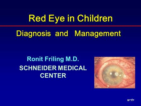 Red Eye in Children Diagnosis and Management Ronit Friling M.D. SCHNEIDER MEDICAL CENTER ילדים.