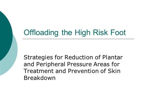 Offloading the High Risk Foot Strategies for Reduction of Plantar and Peripheral Pressure Areas for Treatment and Prevention of Skin Breakdown.