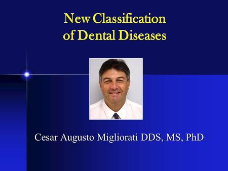 New Classification of Dental Diseases Cesar Augusto Migliorati DDS, MS, PhD.