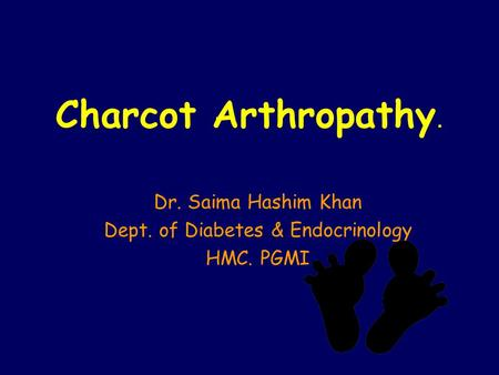 Charcot Arthropathy. Dr. Saima Hashim Khan Dept. of Diabetes & Endocrinology HMC. PGMI.