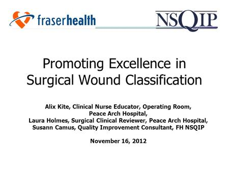 Promoting Excellence in Surgical Wound Classification Alix Kite, Clinical Nurse Educator, Operating Room, Peace Arch Hospital, Laura Holmes, Surgical Clinical.