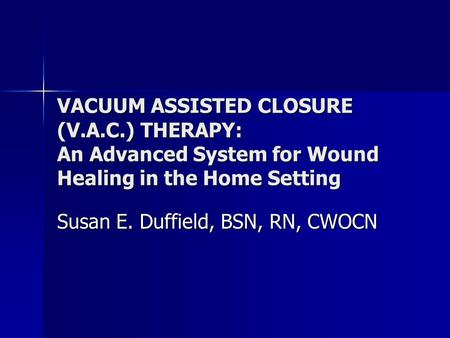 VACUUM ASSISTED CLOSURE (V.A.C.) THERAPY: An Advanced System for Wound Healing in the Home Setting Susan E. Duffield, BSN, RN, CWOCN.