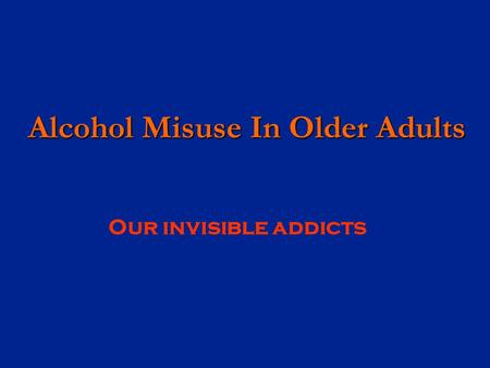 Alcohol Misuse In Older Adults Alcohol Misuse In Older Adults Our invisible addicts.
