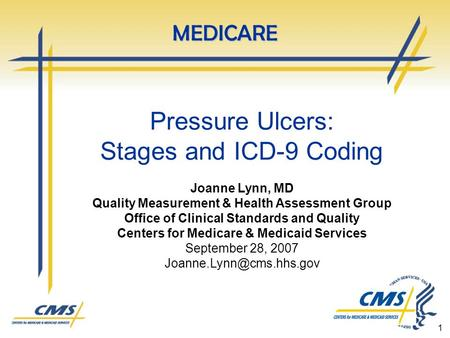 1 Pressure Ulcers: Stages and ICD-9 Coding Joanne Lynn, MD Quality Measurement & Health Assessment Group Office of Clinical Standards and Quality Centers.