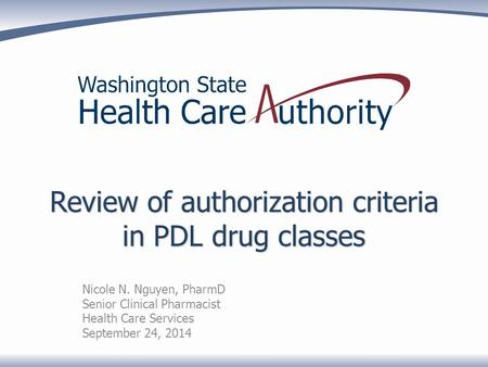 Review of authorization criteria in PDL drug classes Nicole N. Nguyen, PharmD Senior Clinical Pharmacist Health Care Services September 24, 2014.