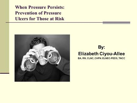 When Pressure Persists: Prevention of Pressure Ulcers for Those at Risk By: Elizabeth Ciyou-Allee BA, RN, CLNC, CHPN. ELNEC-PEDS, TNCC.