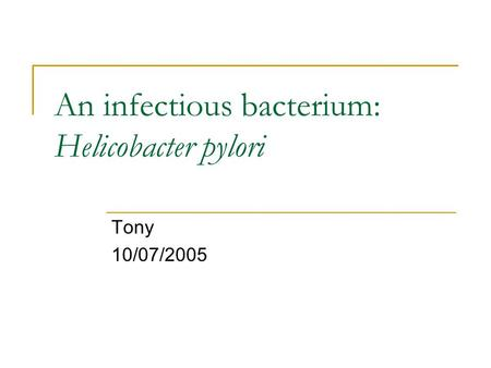 An infectious bacterium: Helicobacter pylori Tony 10/07/2005.