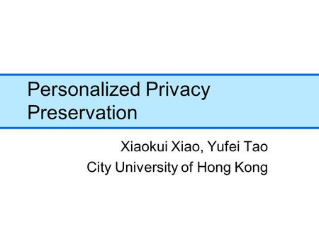 Personalized Privacy Preservation Xiaokui Xiao, Yufei Tao City University of Hong Kong.