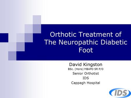Orthotic Treatment of The Neuropathic Diabetic Foot David Kingston BSc. (Hons) MBAPO SR P/O Senior Orthotist IDS Cappagh Hospital.