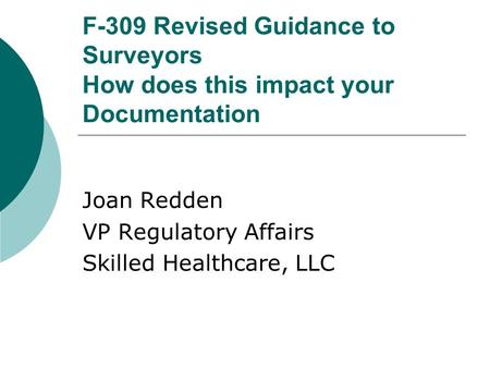 F-309 Revised Guidance to Surveyors How does this impact your Documentation Joan Redden VP Regulatory Affairs Skilled Healthcare, LLC.