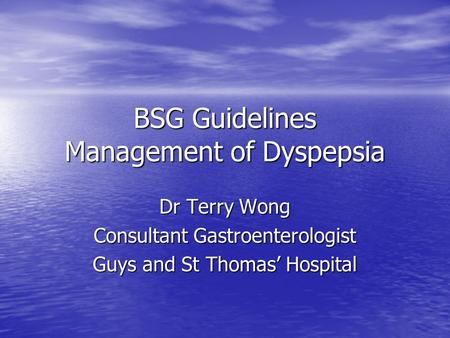 BSG Guidelines Management of Dyspepsia Dr Terry Wong Consultant Gastroenterologist Guys and St Thomas' Hospital.