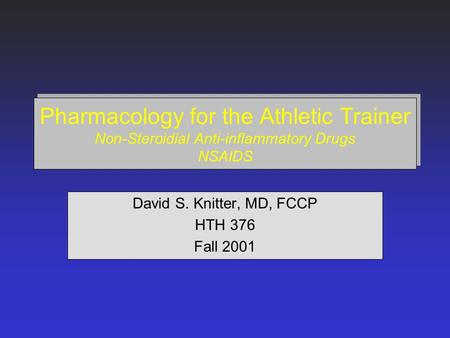 Pharmacology for the Athletic Trainer Non-Steroidial Anti-inflammatory Drugs NSAIDS David S. Knitter, MD, FCCP HTH 376 Fall 2001.