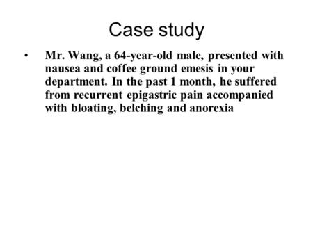 Case study Mr. Wang, a 64-year-old male, presented with nausea and coffee ground emesis in your department. In the past 1 month, he suffered from recurrent.