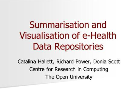 Summarisation and Visualisation of e-Health Data Repositories Catalina Hallett, Richard Power, Donia Scott Centre for Research in Computing The Open University.