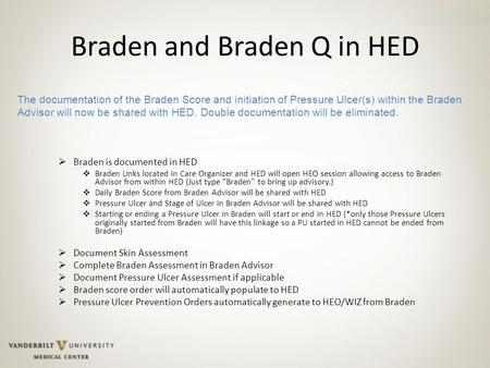 Braden and Braden Q in HED  Braden is documented in HED  Braden Links located in Care Organizer and HED will open HEO session allowing access to Braden.