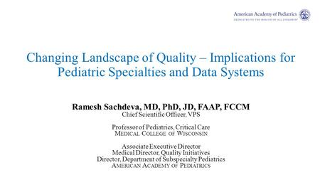 Changing Landscape of Quality – Implications for Pediatric Specialties and Data Systems Ramesh Sachdeva, MD, PhD, JD, FAAP, FCCM Chief Scientific Officer,