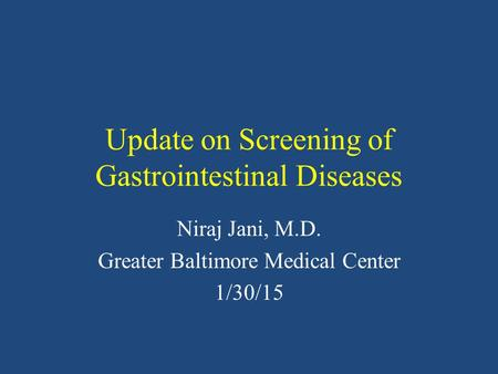 Update on Screening of Gastrointestinal Diseases Niraj Jani, M.D. Greater Baltimore Medical Center 1/30/15.