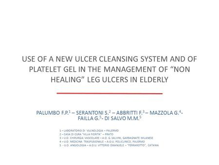 "USE OF A NEW ULCER CLEANSING SYSTEM AND OF PLATELET GEL IN THE MANAGEMENT OF ""NON HEALING"" LEG ULCERS IN ELDERLY PALUMBO F.P. 1 – SERANTONI S. 2 – ABBRITTI."