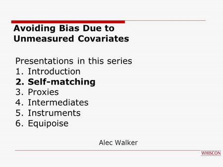 Presentations in this series 1.Introduction 2.Self-matching 3.Proxies 4.Intermediates 5.Instruments 6.Equipoise Avoiding Bias Due to Unmeasured Covariates.