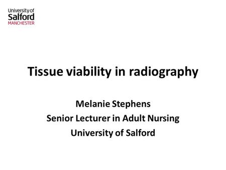 Tissue viability in radiography Melanie Stephens Senior Lecturer in Adult Nursing University of Salford.