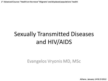 "Sexually Transmitted Diseases and HIV/AIDS Evangelos Vryonis MD, MSc 1 st Advanced Course: ""Health on the move"" Migrants' and displaced populations' health."