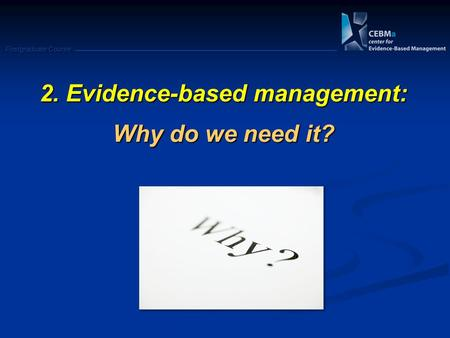 Postgraduate Course 2. Evidence-based management: Why do we need it?