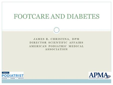 JAMES R. CHRISTINA, DPM DIRECTOR SCIENTIFIC AFFAIRS AMERICAN PODIATRIC MEDICAL ASSOCIATION FOOTCARE AND DIABETES.