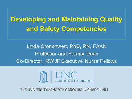 Developing and Maintaining Quality and Safety Competencies Linda Cronenwett, PhD, RN, FAAN Professor and Former Dean Co-Director, RWJF Executive Nurse.
