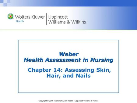 Copyright © 2014 Wolters Kluwer Health | Lippincott Williams & Wilkins Weber Health Assessment in Nursing Chapter 14: Assessing Skin, Hair, and Nails.